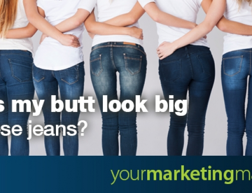 Does my butt look big in these jeans?
